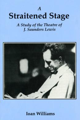 A Straitened Stage: Saunders Lewis' Theatre